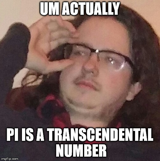 UM ACTUALLY PI IS A TRANSCENDENTAL NUMBER | image tagged in trueintellectual | made w/ Imgflip meme maker