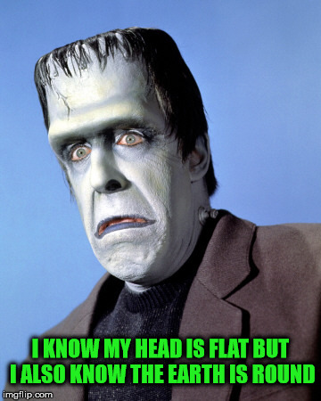 Herman Munster | I KNOW MY HEAD IS FLAT BUT I ALSO KNOW THE EARTH IS ROUND | image tagged in herman munster | made w/ Imgflip meme maker