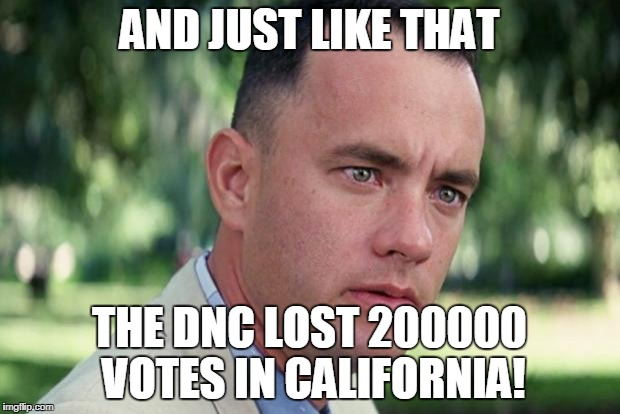 Forrest gump | AND JUST LIKE THAT THE DNC LOST 200000 VOTES IN CALIFORNIA! | image tagged in forrest gump | made w/ Imgflip meme maker