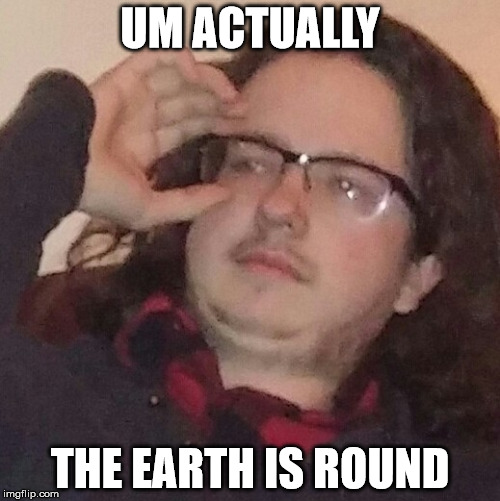 trueintellectual | UM ACTUALLY THE EARTH IS ROUND | image tagged in trueintellectual | made w/ Imgflip meme maker