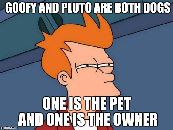 Mickey Mouse is confusing | GOOFY AND PLUTO ARE BOTH DOGS ONE IS THE PET AND ONE IS THE OWNER | image tagged in memes,futurama fry,mickey mouse | made w/ Imgflip meme maker
