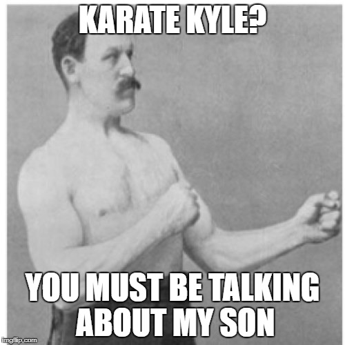 Overly Manly Man Meme | KARATE KYLE? YOU MUST BE TALKING ABOUT MY SON | image tagged in memes,overly manly man | made w/ Imgflip meme maker