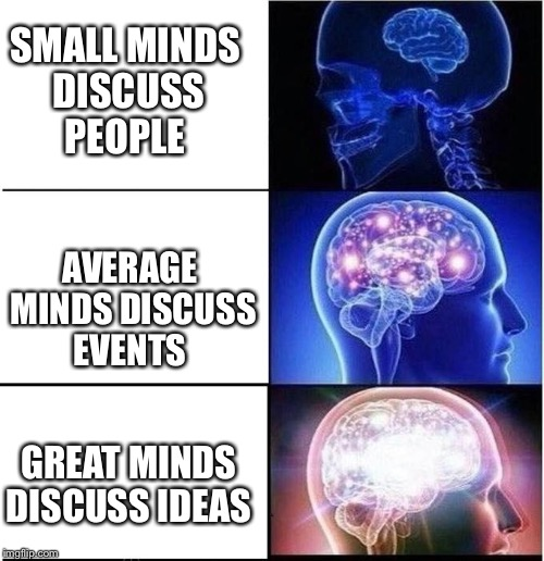 I prefer a good debate over gossip any day  | SMALL MINDS DISCUSS PEOPLE AVERAGE MINDS DISCUSS EVENTS GREAT MINDS DISCUSS IDEAS | image tagged in expanding brain,great minds | made w/ Imgflip meme maker