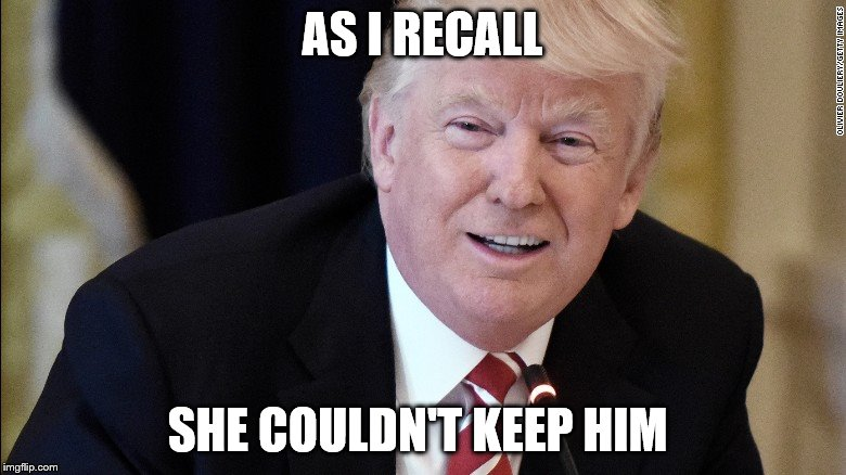 my president | AS I RECALL SHE COULDN'T KEEP HIM | image tagged in my president | made w/ Imgflip meme maker