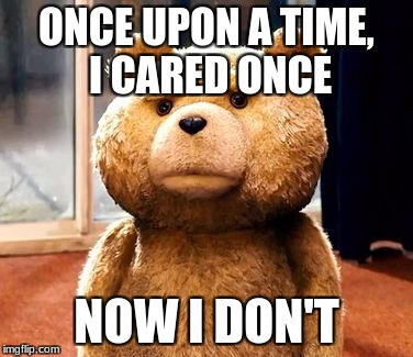 TED Meme | ONCE UPON A TIME, I CARED ONCE NOW I DON'T | image tagged in memes,ted | made w/ Imgflip meme maker