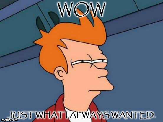 Futurama Fry Meme | WOW JUST WHAT I ALWAYS WANTED. | image tagged in memes,futurama fry | made w/ Imgflip meme maker