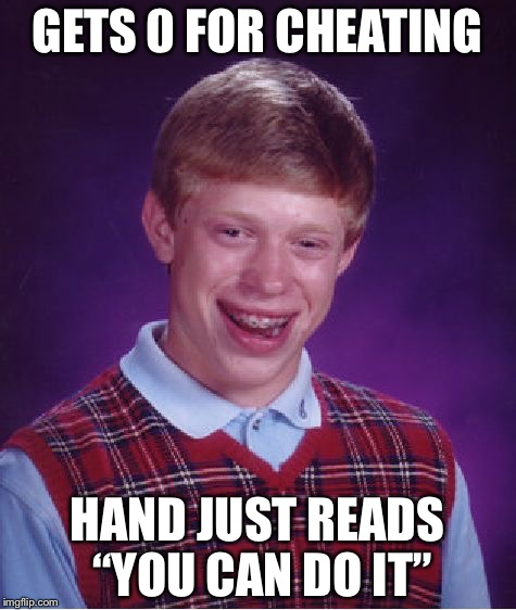 "Bad Luck Brian Meme | GETS 0 FOR CHEATING HAND JUST READS ""YOU CAN DO IT"" 