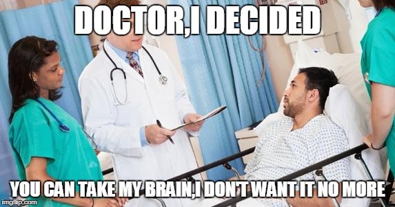 Please take it | DOCTOR,I DECIDED YOU CAN TAKE MY BRAIN,I DON'T WANT IT NO MORE | image tagged in doctor,brain,no more | made w/ Imgflip meme maker