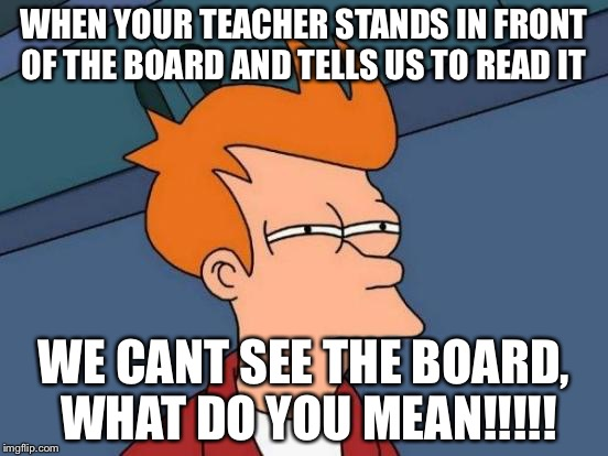 Futurama Fry Meme | WHEN YOUR TEACHER STANDS IN FRONT OF THE BOARD AND TELLS US TO READ IT WE CANT SEE THE BOARD, WHAT DO YOU MEAN!!!!! | image tagged in memes,futurama fry | made w/ Imgflip meme maker