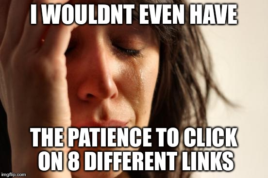 First World Problems Meme | I WOULDNT EVEN HAVE THE PATIENCE TO CLICK ON 8 DIFFERENT LINKS | image tagged in memes,first world problems | made w/ Imgflip meme maker