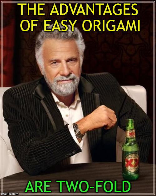 Easy origami | THE ADVANTAGES OF EASY ORIGAMI ARE TWO-FOLD | image tagged in memes,the most interesting man in the world,origami,easy,advantages,two-fold | made w/ Imgflip meme maker