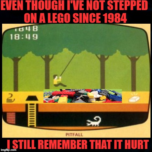 The Pitfalls Of Youth - GeekWeek Jan 7-13 | EVEN THOUGH I'VE NOT STEPPED ON A LEGO SINCE 1984 I STILL REMEMBER THAT IT HURT | image tagged in memes,geek week,legos,atari | made w/ Imgflip meme maker