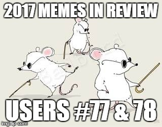 Dec.31 to Feb.1 - 2017 Memes in Review. My favorite 2017 memes from the users on the Top 100 leaderboard. | 2017 MEMES IN REVIEW USERS #77 & 78 | image tagged in blind mice,memes,top users,blackattack,infernokid-sandstorm,2017 memes in review | made w/ Imgflip meme maker