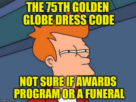 Futurama Dress Code Fry | THE 75TH GOLDEN GLOBE DRESS CODE NOT SURE IF AWARDS PROGRAM OR A FUNERAL | image tagged in memes,futurama fry,golden globes,what if i told you | made w/ Imgflip meme maker