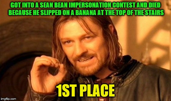 One Does Not Simply Meme | GOT INTO A SEAN BEAN IMPERSONATION CONTEST AND DIED BECAUSE HE SLIPPED ON A BANANA AT THE TOP OF THE STAIRS 1ST PLACE | image tagged in memes,one does not simply | made w/ Imgflip meme maker