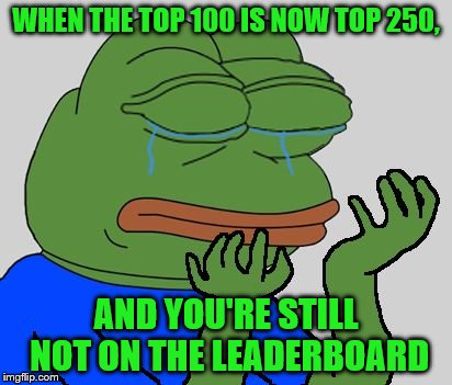 I was this close... | WHEN THE TOP 100 IS NOW TOP 250, AND YOU'RE STILL NOT ON THE LEADERBOARD | image tagged in pepe cry,pepe,imgflip,leaderboard | made w/ Imgflip meme maker