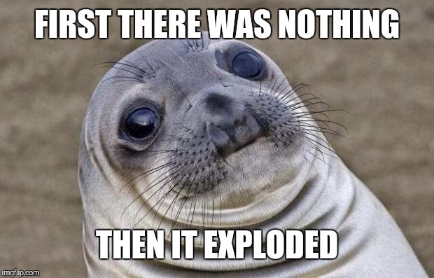 Awkward Moment Sealion Meme | FIRST THERE WAS NOTHING THEN IT EXPLODED | image tagged in memes,awkward moment sealion | made w/ Imgflip meme maker