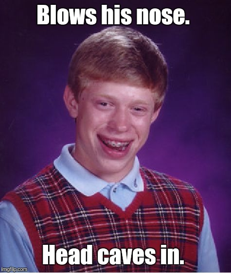 Bad Luck Brian Meme | Blows his nose. Head caves in. | image tagged in memes,bad luck brian | made w/ Imgflip meme maker