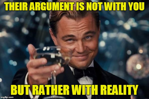 Leonardo Dicaprio Cheers Meme | THEIR ARGUMENT IS NOT WITH YOU BUT RATHER WITH REALITY | image tagged in memes,leonardo dicaprio cheers | made w/ Imgflip meme maker