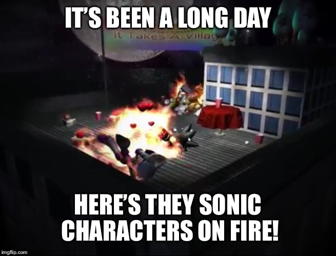 IT'S BEEN A LONG DAY HERE'S THEY SONIC CHARACTERS ON FIRE! | made w/ Imgflip meme maker