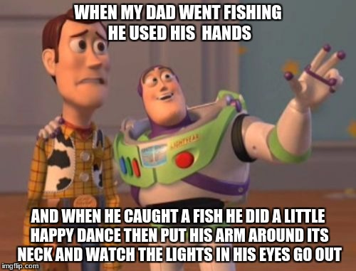 X, X Everywhere Meme | WHEN MY DAD WENT FISHING HE USED HIS  HANDS AND WHEN HE CAUGHT A FISH HE DID A LITTLE HAPPY DANCE THEN PUT HIS ARM AROUND ITS NECK AND WATCH | image tagged in memes,x,x everywhere,x x everywhere | made w/ Imgflip meme maker