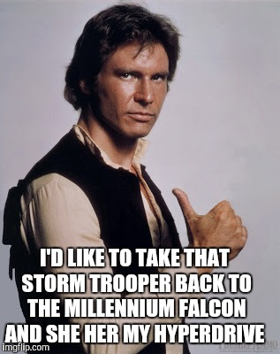 I'D LIKE TO TAKE THAT STORM TROOPER BACK TO THE MILLENNIUM FALCON AND SHE HER MY HYPERDRIVE | made w/ Imgflip meme maker