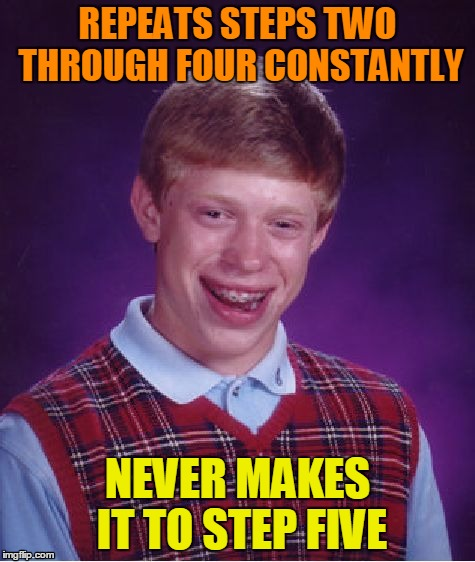 Bad Luck Brian Meme | REPEATS STEPS TWO THROUGH FOUR CONSTANTLY NEVER MAKES IT TO STEP FIVE | image tagged in memes,bad luck brian | made w/ Imgflip meme maker