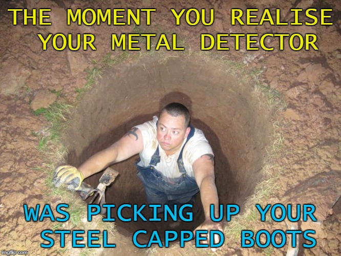 THE MOMENT YOU REALISE YOUR METAL DETECTOR WAS PICKING UP YOUR STEEL CAPPED BOOTS | made w/ Imgflip meme maker