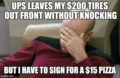 Captain Picard Facepalm Meme | UPS LEAVES MY $200 TIRES OUT FRONT WITHOUT KNOCKING BUT I HAVE TO SIGN FOR A $15 PIZZA | image tagged in memes,captain picard facepalm | made w/ Imgflip meme maker