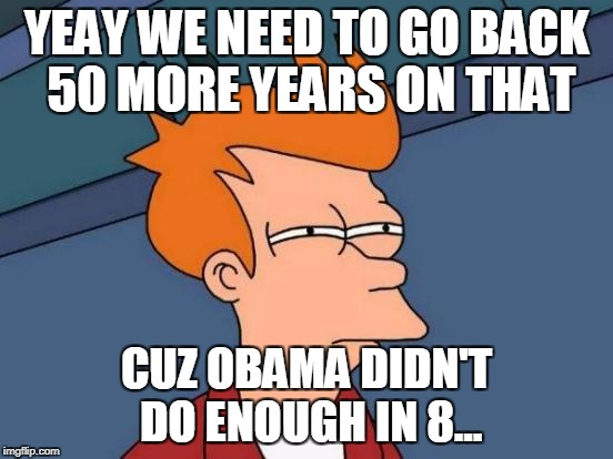 Futurama Fry Meme | YEAY WE NEED TO GO BACK 50 MORE YEARS ON THAT CUZ OBAMA DIDN'T DO ENOUGH IN 8... | image tagged in memes,futurama fry | made w/ Imgflip meme maker