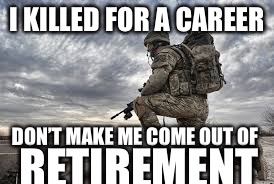 join the military | I KILLED FOR A CAREER DON'T MAKE ME COME OUT OF RETIREMENT | image tagged in join the military | made w/ Imgflip meme maker