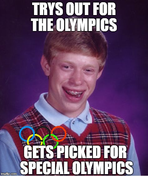 BLB Winter Games | TRYS OUT FOR THE OLYMPICS GETS PICKED FOR SPECIAL OLYMPICS | image tagged in memes,bad luck brian,winter olympics | made w/ Imgflip meme maker