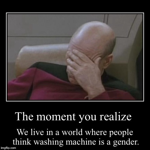 The moment you realize | We live in a world where people think washing machine is a gender. | image tagged in funny,demotivationals | made w/ Imgflip demotivational maker