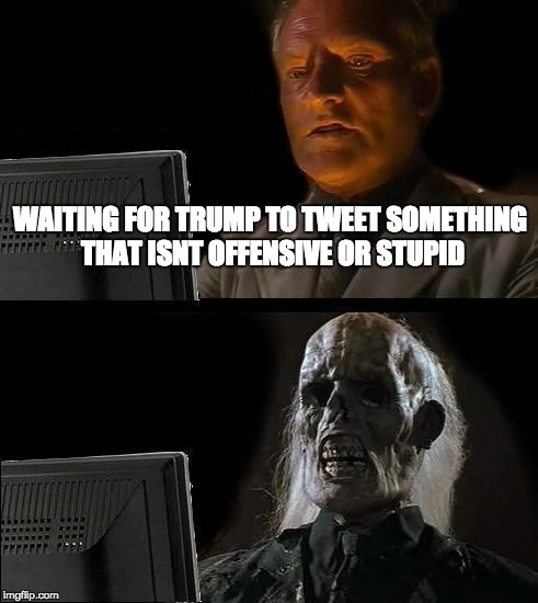 Ill Just Wait Here Meme | WAITING FOR TRUMP TO TWEET SOMETHING THAT ISNT OFFENSIVE OR STUPID | image tagged in memes,ill just wait here | made w/ Imgflip meme maker