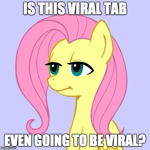I almost missed it! | IS THIS VIRAL TAB EVEN GOING TO BE VIRAL? | image tagged in tired of your crap,memes,viral tab,ponies | made w/ Imgflip meme maker