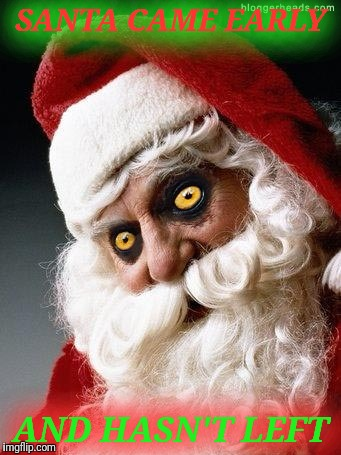 Evil santa | SANTA CAME EARLY AND HASN'T LEFT | image tagged in evil santa | made w/ Imgflip meme maker
