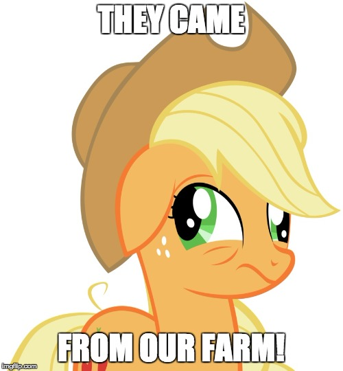 Drunk/sleepy Applejack | THEY CAME FROM OUR FARM! | image tagged in drunk/sleepy applejack | made w/ Imgflip meme maker