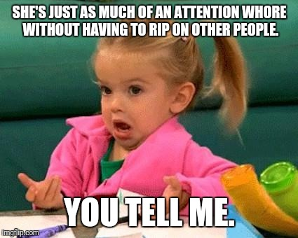 SHE'S JUST AS MUCH OF AN ATTENTION W**RE WITHOUT HAVING TO RIP ON OTHER PEOPLE. YOU TELL ME. | made w/ Imgflip meme maker