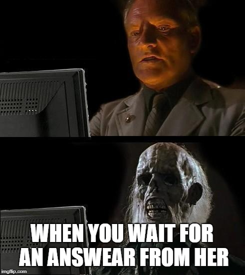 Ill Just Wait Here Meme | WHEN YOU WAIT FOR AN ANSWEAR FROM HER | image tagged in memes,ill just wait here | made w/ Imgflip meme maker
