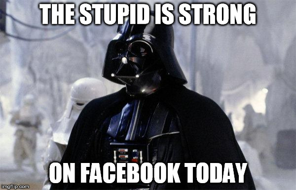THE STUPID IS STRONG ON FACEBOOK TODAY | image tagged in darth vader | made w/ Imgflip meme maker