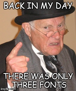 Back In My Day Meme | BACK IN MY DAY THERE WAS ONLY THREE FONTS | image tagged in memes,back in my day | made w/ Imgflip meme maker