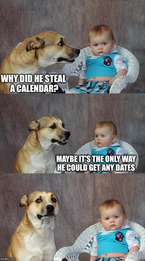WHY DID HE STEAL A CALENDAR? MAYBE IT'S THE ONLY WAY HE COULD GET ANY DATES | made w/ Imgflip meme maker