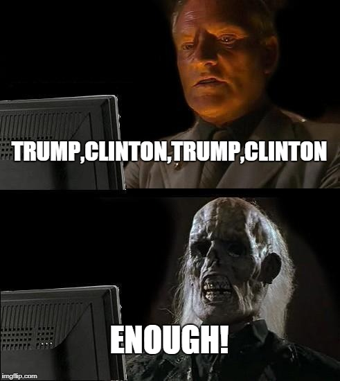 Aaaaarrrghh!!! | TRUMP,CLINTON,TRUMP,CLINTON ENOUGH! | image tagged in memes,ill just wait here,trump,clinton,politics | made w/ Imgflip meme maker