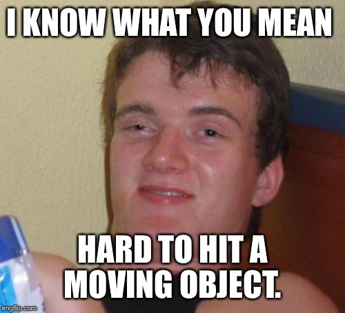 10 Guy Meme | I KNOW WHAT YOU MEAN HARD TO HIT A MOVING OBJECT. | image tagged in memes,10 guy | made w/ Imgflip meme maker