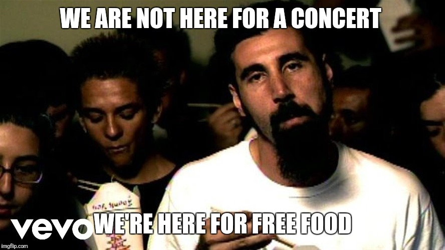 Free food | WE ARE NOT HERE FOR A CONCERT WE'RE HERE FOR FREE FOOD | image tagged in funny | made w/ Imgflip meme maker