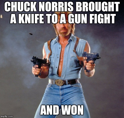 CHUCK NORRIS IS A GOD | CHUCK NORRIS BROUGHT A KNIFE TO A GUN FIGHT AND WON | image tagged in memes,chuck norris guns,chuck norris,knife,gun | made w/ Imgflip meme maker
