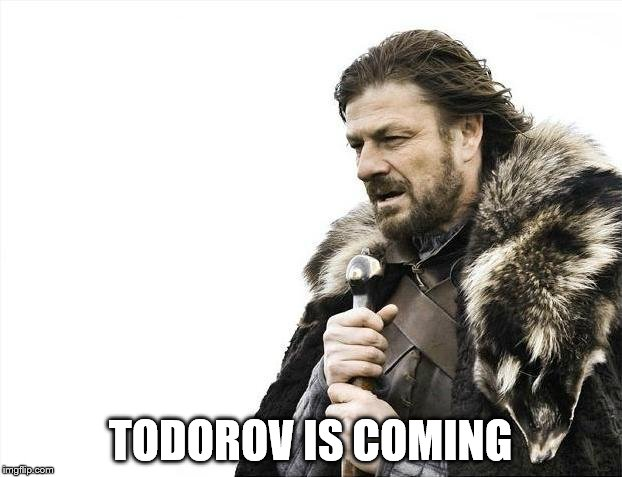 Brace Yourselves X is Coming Meme | TODOROV IS COMING | image tagged in memes,brace yourselves x is coming | made w/ Imgflip meme maker