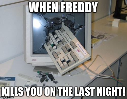 FNAF rage | WHEN FREDDY KILLS YOU ON THE LAST NIGHT! | image tagged in fnaf rage | made w/ Imgflip meme maker