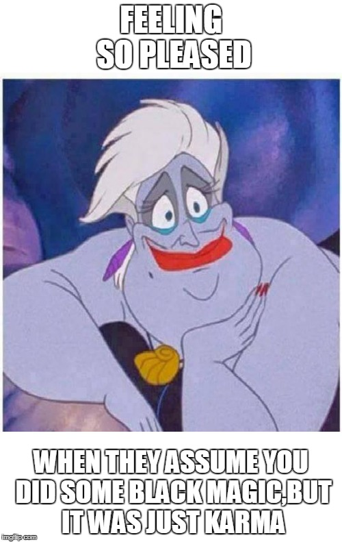 Feeling so pleased | FEELING SO PLEASED WHEN THEY ASSUME YOU DID SOME BLACK MAGIC,BUT IT WAS JUST KARMA | image tagged in ursula,karma,black,magic,disney | made w/ Imgflip meme maker