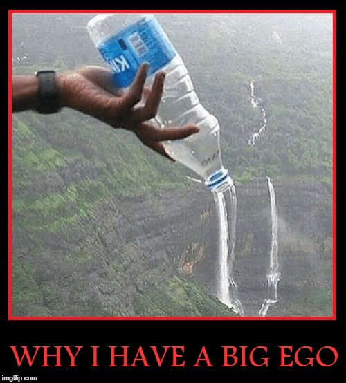 It's All About Things We Can Do | WHY I HAVE A BIG EGO | image tagged in the source,vince vance,creating a river,bottled water,photograph,perspectives | made w/ Imgflip meme maker
